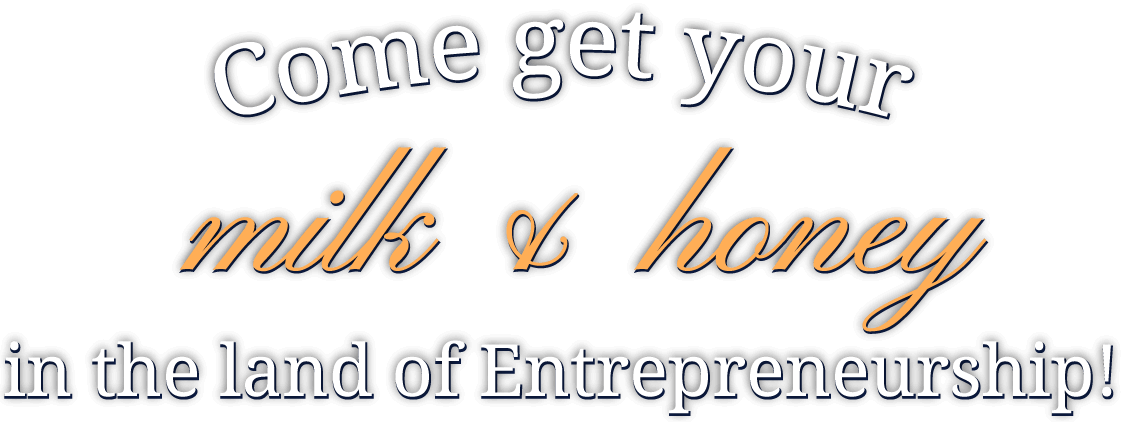 Come get your milk & honey in the land of Entrepreneurship!